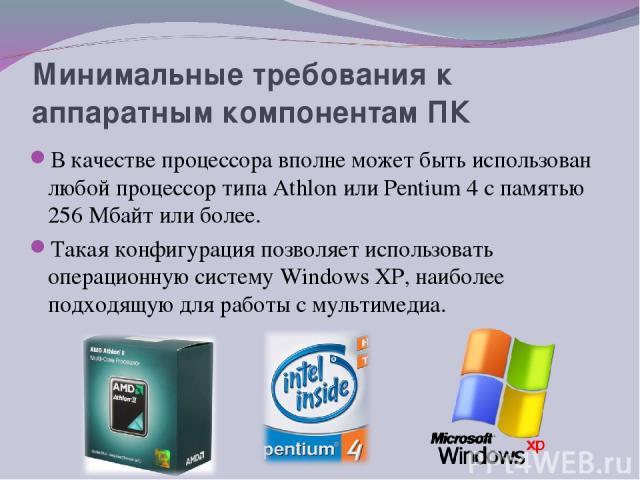 Минимальные требования к аппаратным компонентам ПК В качестве процессора вполне может быть использован любой процессор типа Аthlon или Реntium 4 с памятью 256 Мбайт или более. Такая конфигурация позволяет использовать операционную систему Windows ХР…