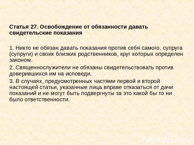 Статья 27. Освобождение от обязанности давать свидетельские показания 1. Никто не обязан давать показания против себя самого, супруга (супруги) и своих близких родственников, круг которых определен законом. 2. Священнослужители не обязаны свидетельс…