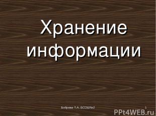 Боброва Т.А. БСОШ№2 * Хранение информации Боброва Т.А. БСОШ№2