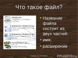 Боброва Т.А. БСОШ№2 * Что такое файл? Название файла состоит из двух частей: имя