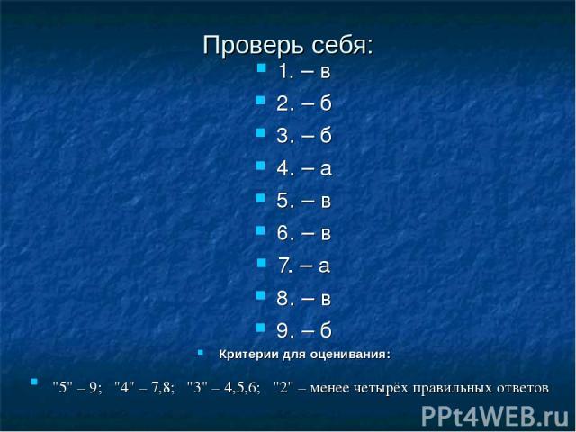 Проверь себя: 1. – в 2. – б 3. – б 4. – а 5. – в 6. – в 7. – а 8. – в 9. – б Критерии для оценивания: