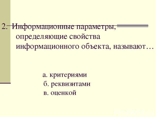 2. Информационные параметры, определяющие свойства информационного объекта, называют… а. критериями б. реквизитами в. оценкой