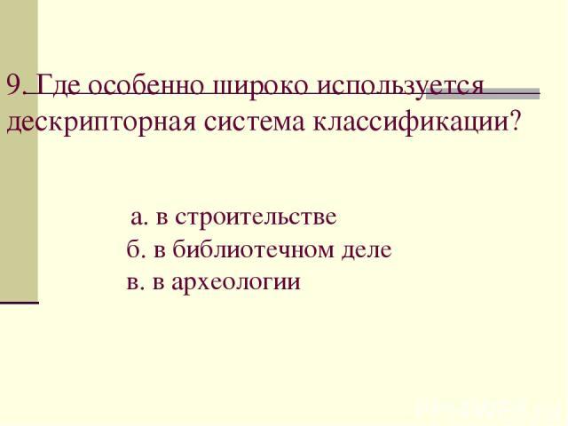 9. Где особенно широко используется дескрипторная система классификации? а. в строительстве б. в библиотечном деле в. в археологии