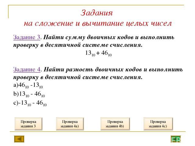 Задания на сложение и вычитание целых чисел Задание 3. Найти сумму двоичных кодов и выполнить проверку в десятичной системе счисления. 1310 + 4610 Задание 4. Найти разность двоичных кодов и выполнить проверку в десятичной системе счисления. 4610 -13…