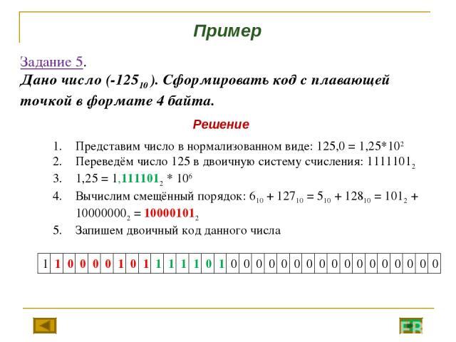 Задание 5. Дано число (-12510 ). Сформировать код с плавающей точкой в формате 4 байта. Представим число в нормализованном виде: 125,0 = 1,25*102 Переведём число 125 в двоичную систему счисления: 11111012 1,25 = 1,1111012 * 106 Вычислим смещённый по…