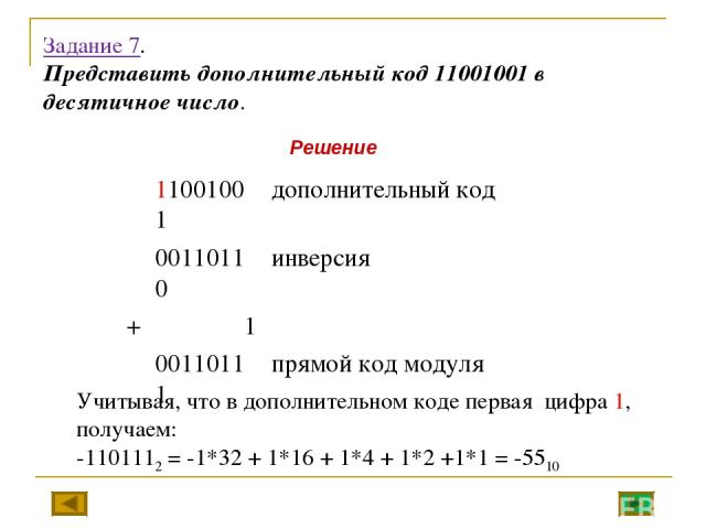 Задание 7. Представить дополнительный код 11001001 в десятичное число. Учитывая, что в дополнительном коде первая цифра 1, получаем: -1101112 = -1*32 + 1*16 + 1*4 + 1*2 +1*1 = -5510 Решение 11001001 дополнительный код 00110110 инверсия + 1 00110111 …