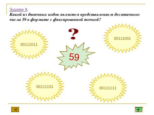 Задание 8. Какой из двоичных кодов является представлением десятичного числа 59 в формате с фиксированной точкой? 59 00111101 00111001 00111011 00111111