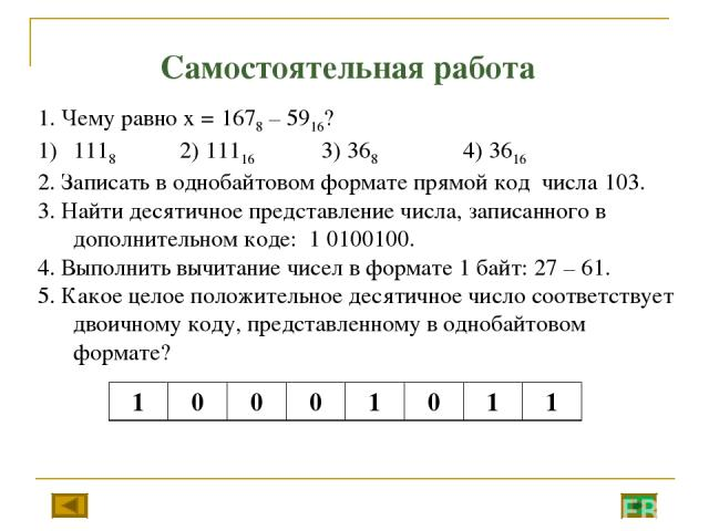 Самостоятельная работа 1. Чему равно х = 1678 – 5916? 1118 2) 11116 3) 368 4) 3616 2. Записать в однобайтовом формате прямой код числа 103. 3. Найти десятичное представление числа, записанного в дополнительном коде: 1 0100100. 4. Выполнить вычитание…
