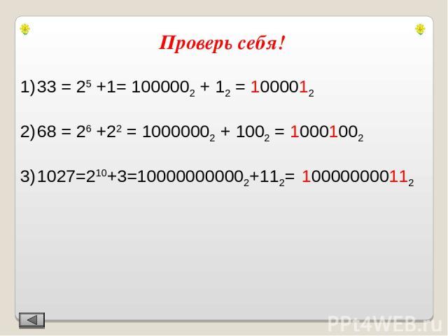 Проверь себя! 33 = 25 +1= 1000002 + 12 = 1000012 68 = 26 +22 = 10000002 + 1002 = 10001002 1027=210+3=100000000002+112= 100000000112