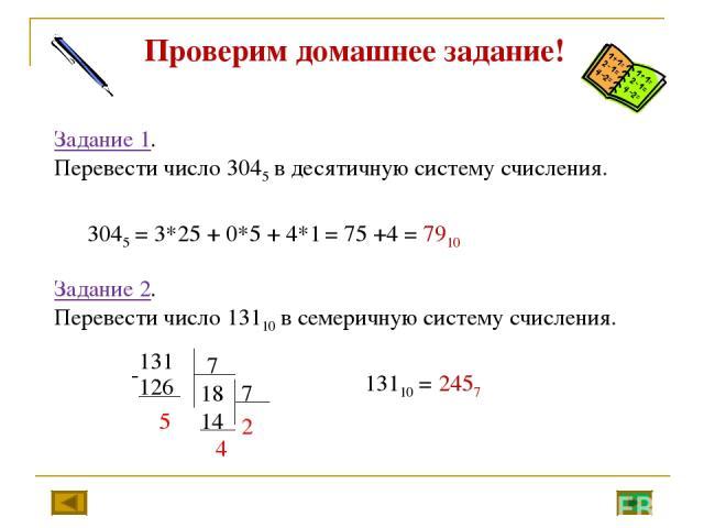 Задание 1. Перевести число 3045 в десятичную систему счисления. 3045 = 3*25 + 0*5 + 4*1 = 75 +4 = 7910 Задание 2. Перевести число 13110 в семеричную систему счисления. 13110 = 2457 Проверим домашнее задание!