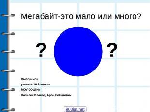 Мегабайт-это мало или много? Выполнили ученики 10 А класса МОУ СОШ № Василий Ива
