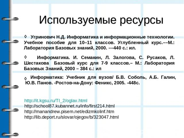 Используемые ресурсы ◊ ◊ http://it.kgsu.ru/TI_2/oglav.html http://school87.kubannet.ru/info/first214.html http://manandrew.pisem.net/edizmkolinf.htm http://lib.deport.ru/slovar/ojegov/b/323047.html  Угринович Н.Д. Информатика и информационные техно…