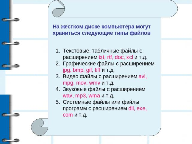 На жестком диске компьютера могут храниться следующие типы файлов Текстовые, табличные файлы с расширением txt, rtf, doc, xcl и т.д. Графические файлы с расширением jpg, bmp, gif, tiff и т.д. Видео файлы с расширением avi, mpg, mov, wmv и т.д. Звуко…