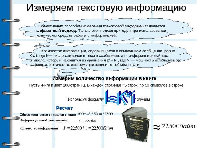 Измеряем текстовую информацию Измерим количество информации в книге Пусть книга имеет 100 страниц. В каждой странице 45 строк, по 50 символов в строке Используя формулу ≈ Объективным способом измерения текстовой информации является алфавитный подход…