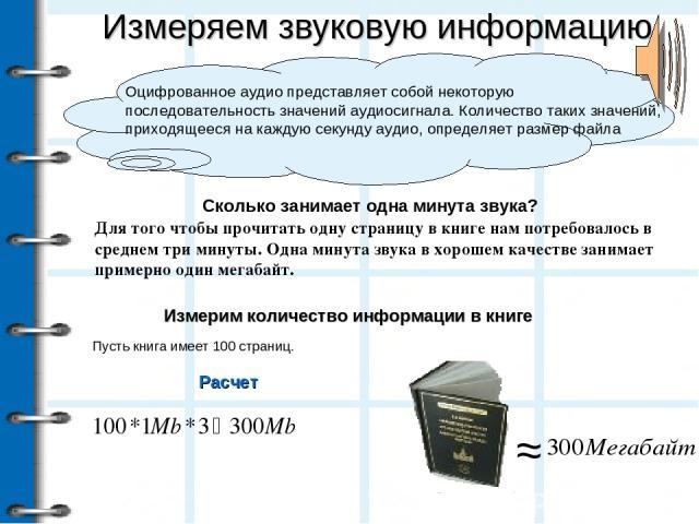 Измеряем звуковую информацию Оцифрованное аудио представляет собой некоторую последовательность значений аудиосигнала. Количество таких значений, приходящееся на каждую секунду аудио, определяет размер файла Расчет Для того чтобы прочитать одну стра…