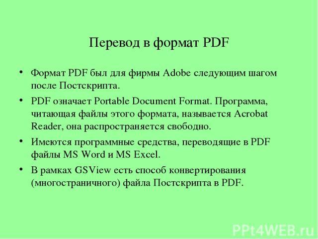 Перевод в формат PDF Формат PDF был для фирмы Adobe следующим шагом после Постскрипта. PDF означает Portable Document Format. Программа, читающая файлы этого формата, называется Acrobat Reader, она распространяется свободно. Имеются программные сред…
