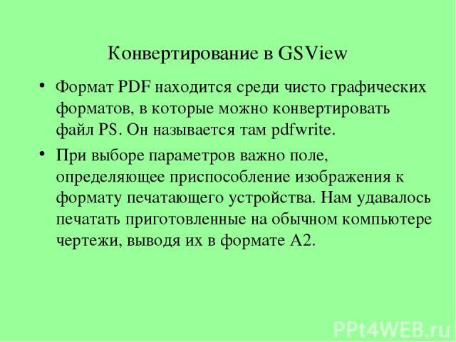 Конвертирование в GSView Формат PDF находится среди чисто графических форматов, в которые можно конвертировать файл PS. Он называется там pdfwrite. При выборе параметров важно поле, определяющее приспособление изображения к формату печатающего устро…