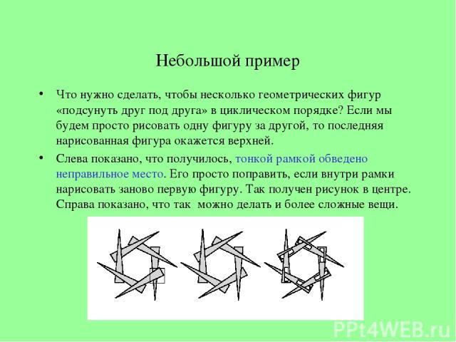 Небольшой пример Что нужно сделать, чтобы несколько геометрических фигур «подсунуть друг под друга» в циклическом порядке? Если мы будем просто рисовать одну фигуру за другой, то последняя нарисованная фигура окажется верхней. Слева показано, что по…