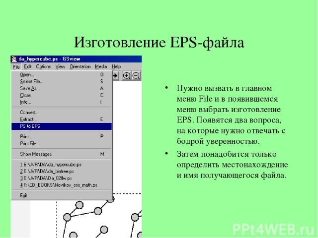 Изготовление EPS-файла Нужно вызвать в главном меню File и в появившемся меню выбрать изготовление EPS. Появятся два вопроса, на которые нужно отвечать с бодрой уверенностью. Затем понадобится только определить местонахождение и имя получающегося файла.
