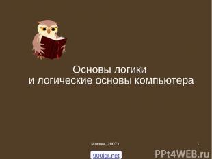 Москва, 2007 г. * Основы логики и логические основы компьютера 900igr.net Москва