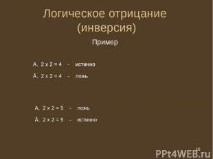 * Логическое отрицание (инверсия) Пример 2 х 2 = 5 - ложь Ā. 2 х 2 = 5 - истинно