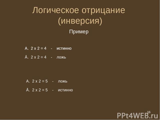 * Логическое отрицание (инверсия) Пример 2 х 2 = 5 - ложь Ā. 2 х 2 = 5 - истинно 2 х 2 = 4 - истинно Ā. 2 х 2 = 4 - ложь 2 х 2 = 4 - истинно * из 20
