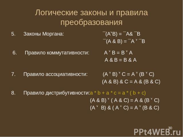 * Логические законы и правила преобразования Законы Моргана: ¯(А В) = ¯А& ¯В ¯(А & В) = ¯А ¯В Правило коммутативности: А В = В А А & В = В & А Правило ассоциативности: (А В) С = А (В С) (А & В) & С = А & (В & С) Правило дистрибутивности:a * b + a * …