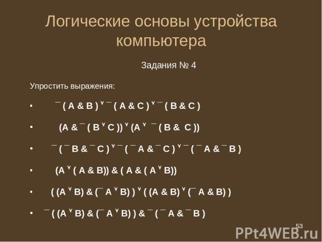* Логические основы устройства компьютера Задания № 4 Упростить выражения: ¯ ( А & B ) ¯ ( А & C ) ¯ ( B & C ) (A & ¯ ( B C )) (A ¯ ( B & C )) ¯ ( ¯ B & ¯ C ) ¯ ( ¯ A & ¯ C ) ¯ ( ¯ A & ¯ B ) (А ( А & В)) & ( А & ( А В)) ( (А В) & (¯ А В) ) ( (А & В)…