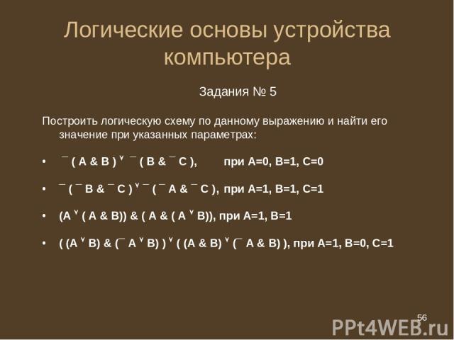 * Логические основы устройства компьютера Задания № 5 Построить логическую схему по данному выражению и найти его значение при указанных параметрах: ¯ ( А & B ) ¯ ( B & ¯ C ), при А=0, В=1, С=0 ¯ ( ¯ B & ¯ C ) ¯ ( ¯ A & ¯ C ), при А=1, В=1, С=1 (А (…