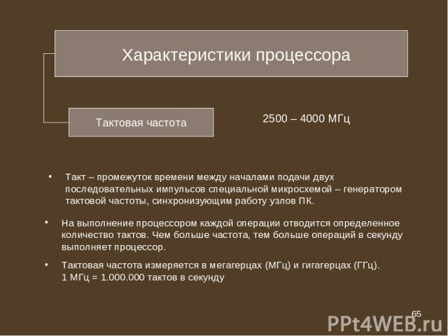 * Тактовая частота 2500 – 4000 МГц Такт – промежуток времени между началами подачи двух последовательных импульсов специальной микросхемой – генератором тактовой частоты, синхронизующим работу узлов ПК. На выполнение процессором каждой операции отво…