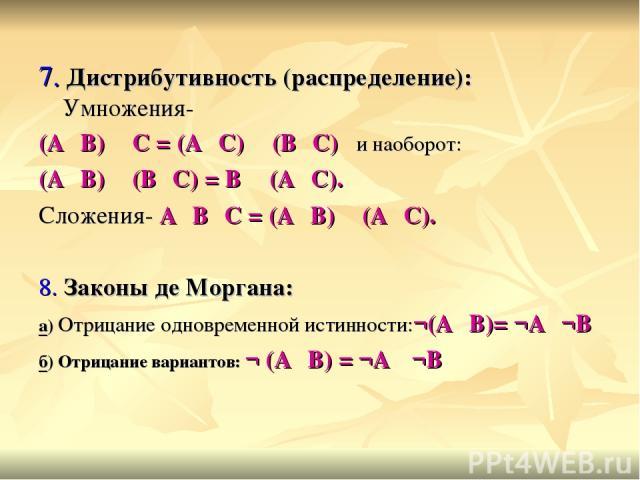 7. Дистрибутивность (распределение): Умножения- (А۷В) ٨ С = (А٨С) ۷ (В٨С) и наоборот: (А٨В) ۷ (В٨С) = В ٨ (А۷С). Сложения- А۷В٨С = (А۷В) ٨ (А۷С). 8. Законы де Моргана: а) Отрицание одновременной истинности:¬(А٨В)= ¬А۷¬В б) Отрицание вариантов: ¬ (А۷…