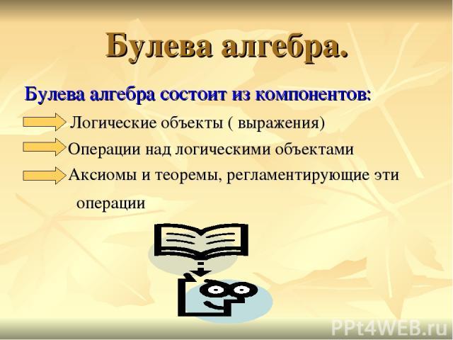 Булева алгебра. Булева алгебра состоит из компонентов: Логические объекты ( выражения) Операции над логическими объектами Аксиомы и теоремы, регламентирующие эти операции