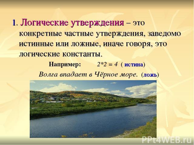 1. Логические утверждения – это конкретные частные утверждения, заведомо истинные или ложные, иначе говоря, это логические константы. Например: 2*2 = 4 ( истина) Волга впадает в Чёрное море. (ложь)