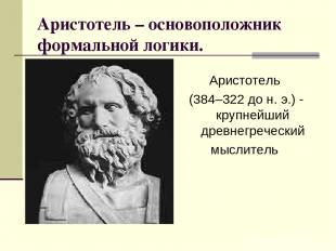 Аристотель – основоположник формальной логики. Аристотель (384–322 до н. э.) - к