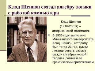 Клод Шеннон связал алгебру логики с работой компьютера Клод Шеннон (1916-2001г)