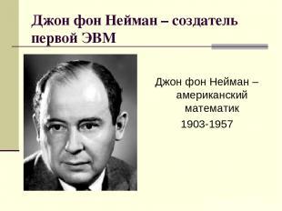 Джон фон Нейман – создатель первой ЭВМ Джон фон Нейман – американский математик