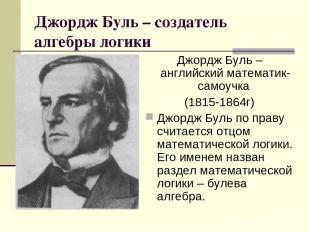 Джордж Буль – создатель алгебры логики Джордж Буль – английский математик-самоуч