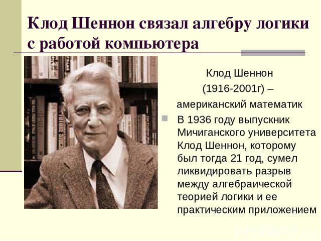 Клод Шеннон связал алгебру логики с работой компьютера Клод Шеннон (1916-2001г) – американский математик В 1936 году выпускник Мичиганского университета Клод Шеннон, которому был тогда 21 год, сумел ликвидировать разрыв между алгебраической теорией …