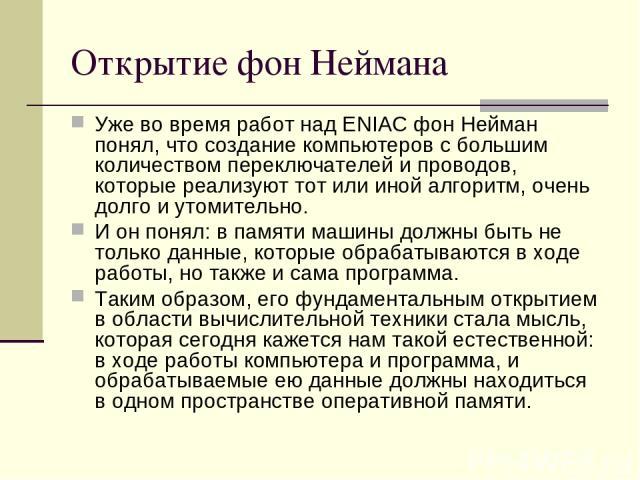 Открытие фон Неймана Уже во время работ над ENIAC фон Нейман понял, что создание компьютеров с большим количеством переключателей и проводов, которые реализуют тот или иной алгоритм, очень долго и утомительно. И он понял: в памяти машины должны быть…
