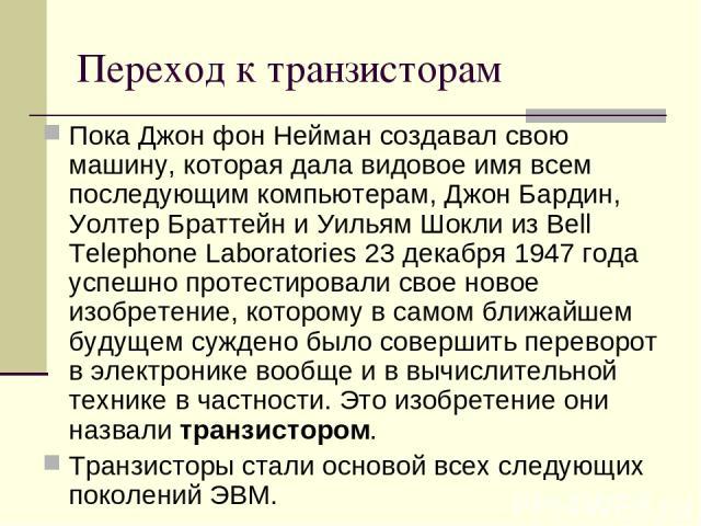 Переход к транзисторам Пока Джон фон Нейман создавал свою машину, которая дала видовое имя всем последующим компьютерам, Джон Бардин, Уолтер Браттейн и Уильям Шокли из Bell Telephone Laboratories 23 декабря 1947 года успешно протестировали свое ново…