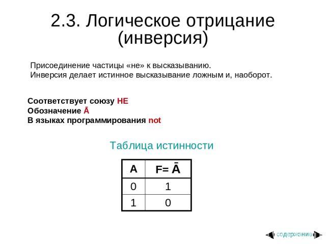 2.3. Логическое отрицание (инверсия) Присоединение частицы «не» к высказыванию. Инверсия делает истинное высказывание ложным и, наоборот. Соответствует союзу НЕ Обозначение Ā В языках программирования not Таблица истинности содержание A F= Ā 0 1 1 0
