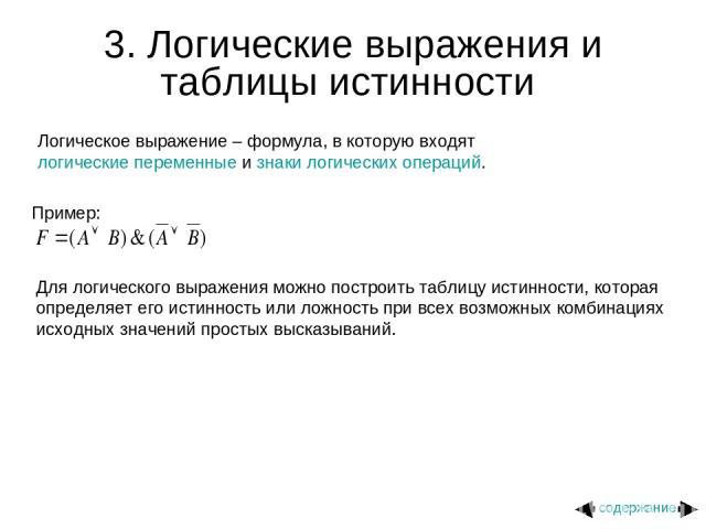 3. Логические выражения и таблицы истинности Логическое выражение – формула, в которую входят логические переменные и знаки логических операций. Пример: Для логического выражения можно построить таблицу истинности, которая определяет его истинность …