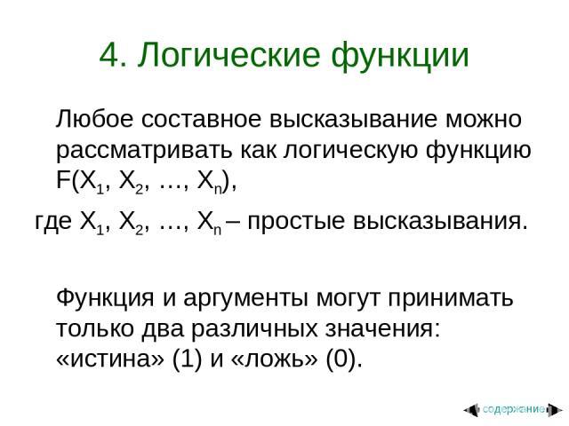 4. Логические функции Любое составное высказывание можно рассматривать как логическую функцию F(X1, X2, …, Xn), где X1, X2, …, Xn – простые высказывания. Функция и аргументы могут принимать только два различных значения: «истина» (1) и «ложь» (0). с…