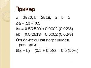 Пример a = 2520, b = 2518, a – b = 2 Da = Db = 0.5 da = 0.5/2520 ≈ 0.0002 (0.02%
