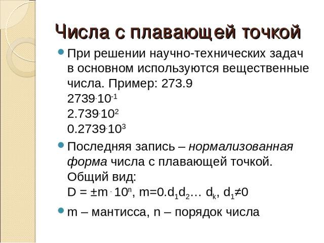 Числа с плавающей точкой При решении научно-технических задач в основном используются вещественные числа. Пример: 273.9 2739.10-1 2.739.102 0.2739.103 Последняя запись – нормализованная форма числа с плавающей точкой. Общий вид: D = ±m . 10n, m=0.d1…