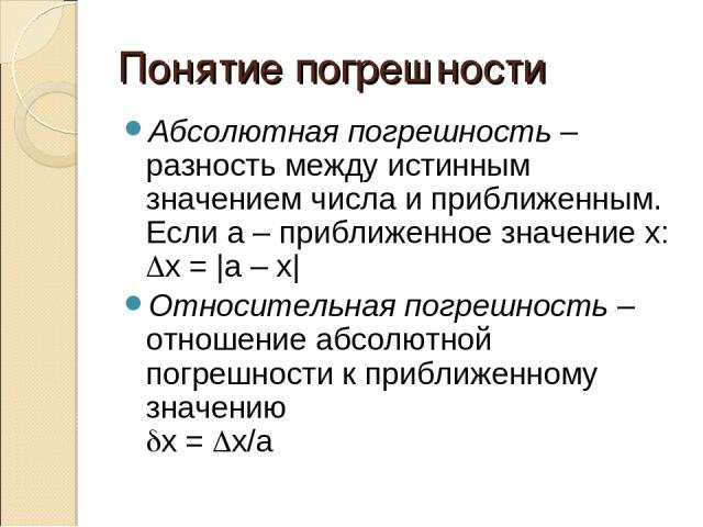 Понятие погрешности Абсолютная погрешность – разность между истинным значением числа и приближенным. Если а – приближенное значение х: Dx = |a – x| Относительная погрешность – отношение абсолютной погрешности к приближенному значению dx = Dx/a