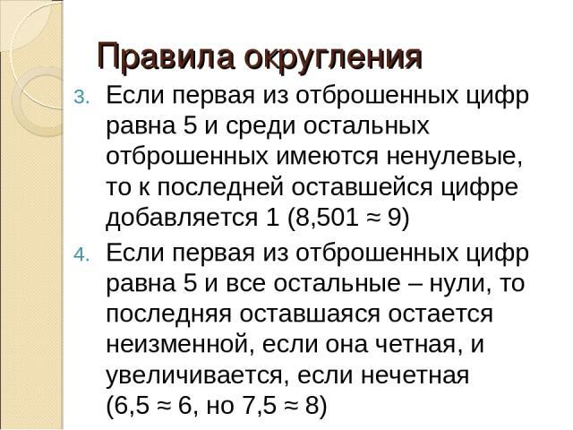 Правила округления Если первая из отброшенных цифр равна 5 и среди остальных отброшенных имеются ненулевые, то к последней оставшейся цифре добавляется 1 (8,501 ≈ 9) Если первая из отброшенных цифр равна 5 и все остальные – нули, то последняя оставш…