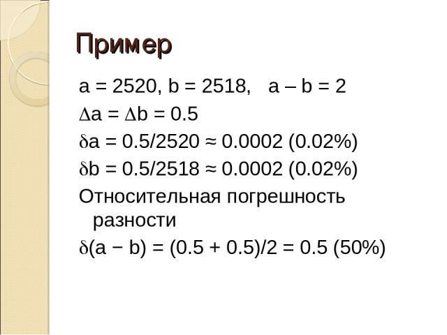 Пример a = 2520, b = 2518, a – b = 2 Da = Db = 0.5 da = 0.5/2520 ≈ 0.0002 (0.02%) db = 0.5/2518 ≈ 0.0002 (0.02%) Относительная погрешность разности d(a − b) = (0.5 + 0.5)/2 = 0.5 (50%)