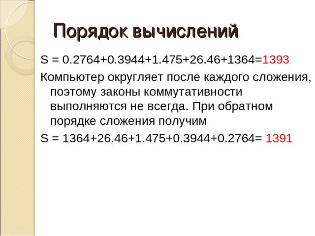 Порядок вычислений S = 0.2764+0.3944+1.475+26.46+1364=1393 Компьютер округляет после каждого сложения, поэтому законы коммутативности выполняются не всегда. При обратном порядке сложения получим S = 1364+26.46+1.475+0.3944+0.2764= 1391