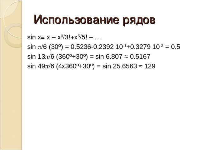 Использование рядов sin x= x – x3/3!+x5/5! – … sin p/6 (30º) = 0.5236-0.2392 10-1+0.3279 10-3 = 0.5 sin 13p/6 (360º+30º) = sin 6.807 ≈ 0.5167 sin 49p/6 (4x360º+30º) = sin 25.6563 ≈ 129